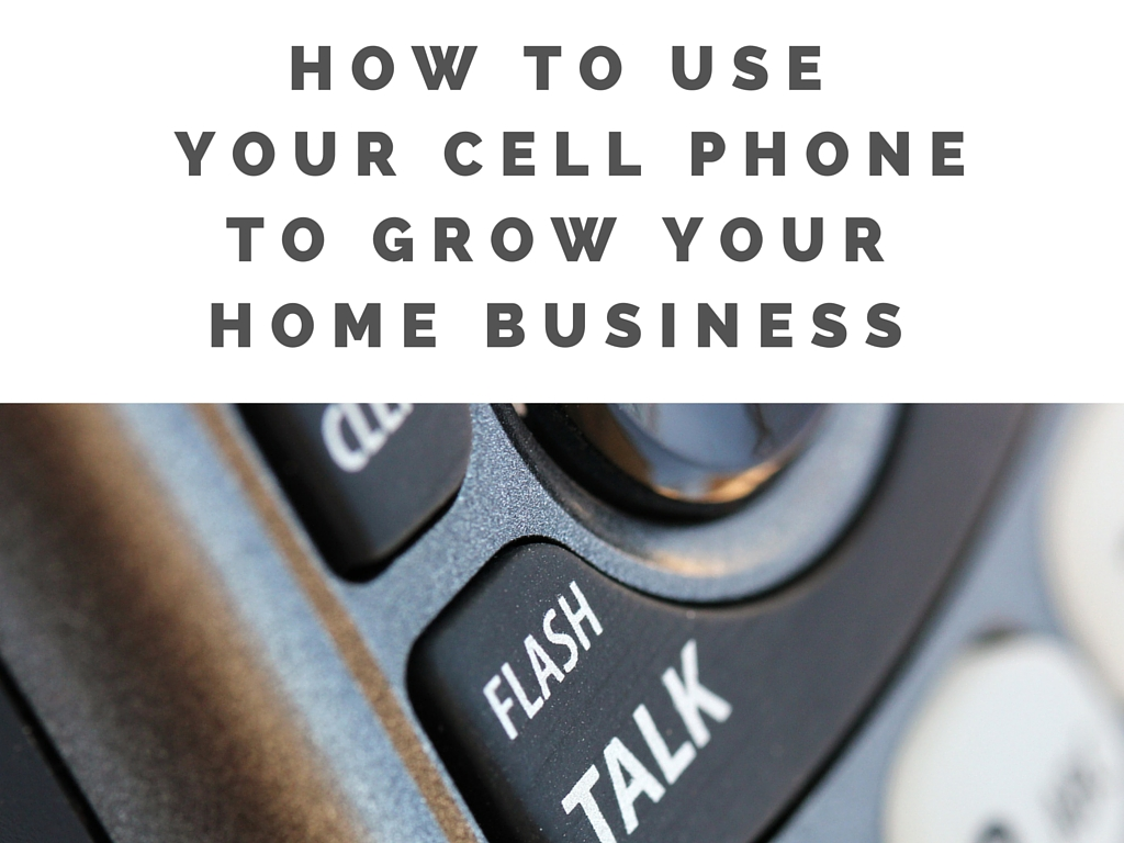 How To Use  Your Cell Phone To Grow Your Home Business