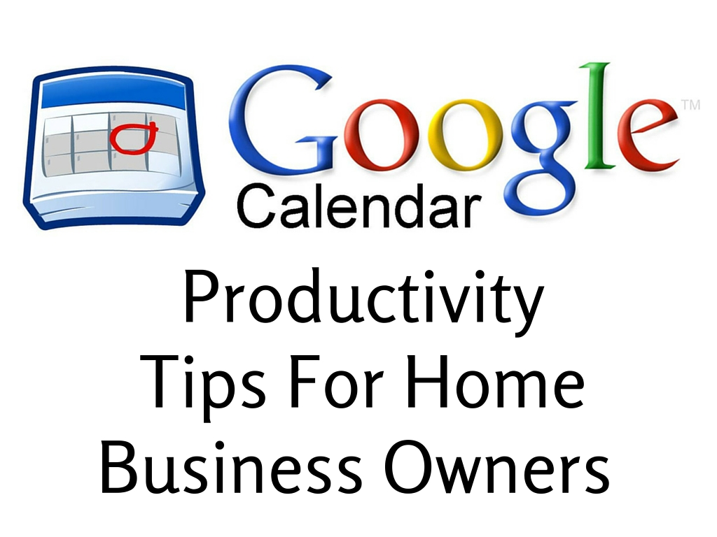 Google Calendar Productivity Tips for Home Business Owners