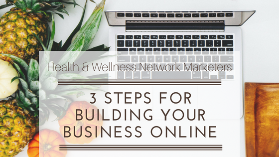 Health & Wellness Network Marketers: 3 Steps For Building Your Business Online